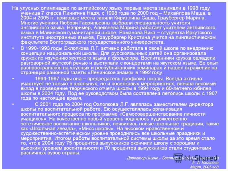 На улусных олимпиадах по английскому языку первые места занимали в 1998 году ученица 7 класса Пинигина Надя, с 1998 года по 2000 год – Михайлова Маша, в 2004 и 2005 гг. призовые места заняли Кириллина Саша, Граубергер Марина. Многие ученики Любови Га