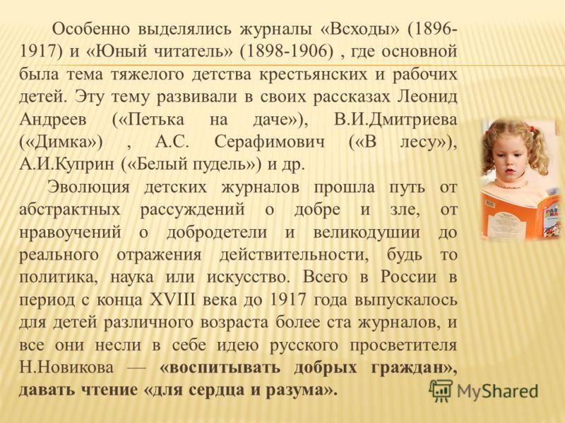 Особенно выделялись журналы «Всходы» (1896- 1917) и «Юный читатель» (1898-1906), где основной была тема тяжелого детства крестьянских и рабочих детей. Эту тему развивали в своих рассказах Леонид Андреев («Петька на даче»), В.И.Дмитриева («Димка»), А.