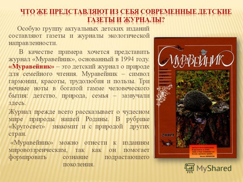Особую группу актуальных детских изданий составляют газеты и журналы экологической направленности. В качестве примера хочется представить журнал «Муравейник», основанный в 1994 году. «Муравейник» – это детский журнал о природе для семейного чтения. М