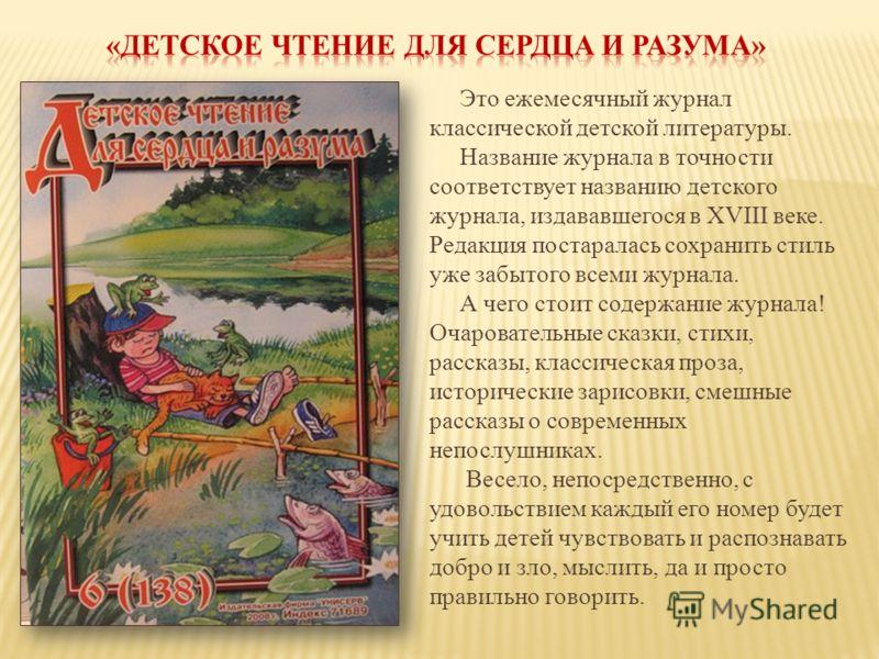 Это ежемесячный журнал классической детской литературы. Название журнала в точности соответствует названию детского журнала, издававшегося в XVIII веке. Редакция постаралась сохранить стиль уже забытого всеми журнала. А чего стоит содержание журнала!