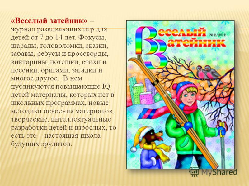 «Веселый затейник» – журнал развивающих игр для детей от 7 до 14 лет. Фокусы, шарады, головоломки, сказки, забавы, ребусы и кроссворды, викторины, потешки, стихи и песенки, оригами, загадки и многое другое.. В нем публикуются повышающие IQ детей мате
