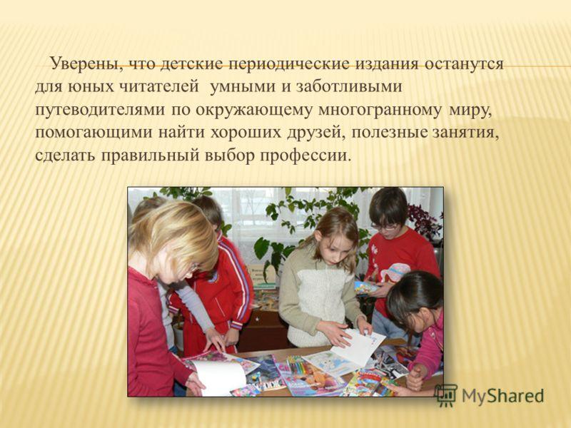 Уверены, что детские периодические издания останутся для юных читателей умными и заботливыми путеводителями по окружающему многогранному миру, помогающими найти хороших друзей, полезные занятия, сделать правильный выбор профессии.