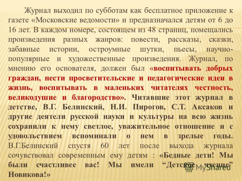 Журнал выходил по субботам как бесплатное приложение к газете «Московские ведомости» и предназначался детям от 6 до 16 лет. В каждом номере, состоящем из 48 страниц, помещались произведения разных жанров: повести, рассказы, сказки, забавные истории,