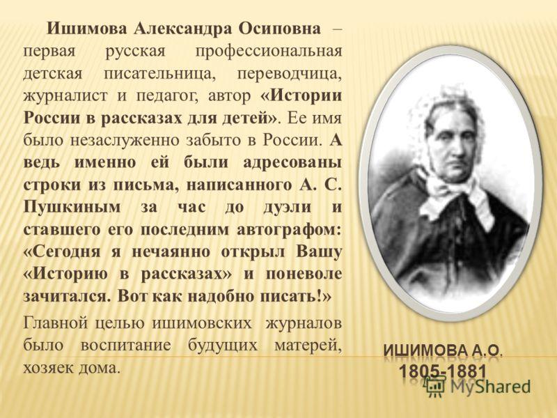 Ишимова Александра Осиповна – первая русская профессиональная детская писательница, переводчица, журналист и педагог, автор «Истории России в рассказах для детей». Ее имя было незаслуженно забыто в России. А ведь именно ей были адресованы строки из п