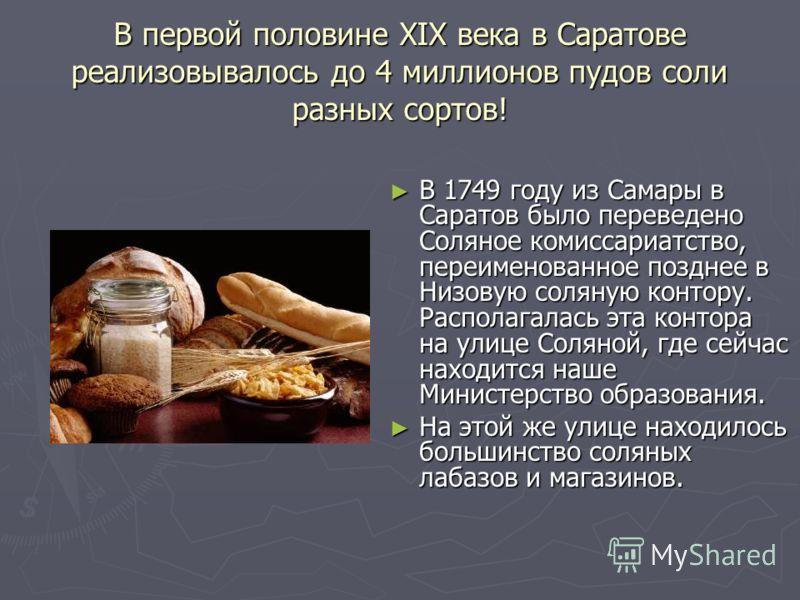 В первой половине XIX века в Саратове реализовывалось до 4 миллионов пудов соли разных сортов! В 1749 году из Самары в Саратов было переведено Соляное комиссариатство, переименованное позднее в Низовую соляную контору. Располагалась эта контора на ул