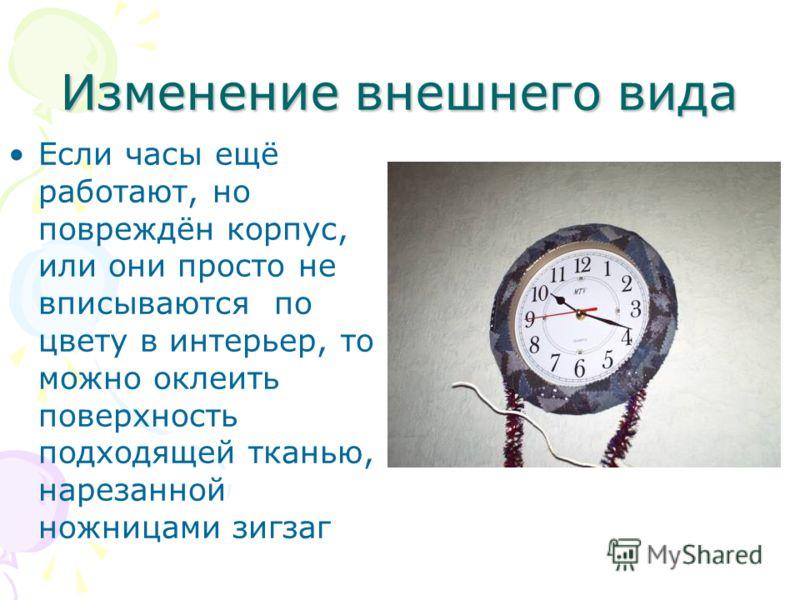 Изменение внешнего вида Если часы ещё работают, но повреждён корпус, или они просто не вписываются по цвету в интерьер, то можно оклеить поверхность подходящей тканью, нарезанной ножницами зигзаг