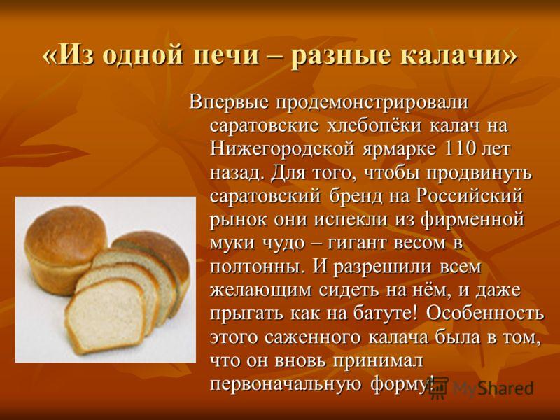 «Из одной печи – разные калачи» Впервые продемонстрировали саратовские хлебопёки калач на Нижегородской ярмарке 110 лет назад. Для того, чтобы продвинуть саратовский бренд на Российский рынок они испекли из фирменной муки чудо – гигант весом в полтон