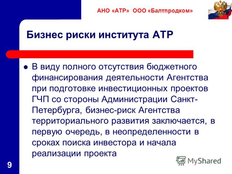 9 Бизнес риски института АТР В виду полного отсутствия бюджетного финансирования деятельности Агентства при подготовке инвестиционных проектов ГЧП со стороны Администрации Санкт- Петербурга, бизнес-риск Агентства территориального развития заключается