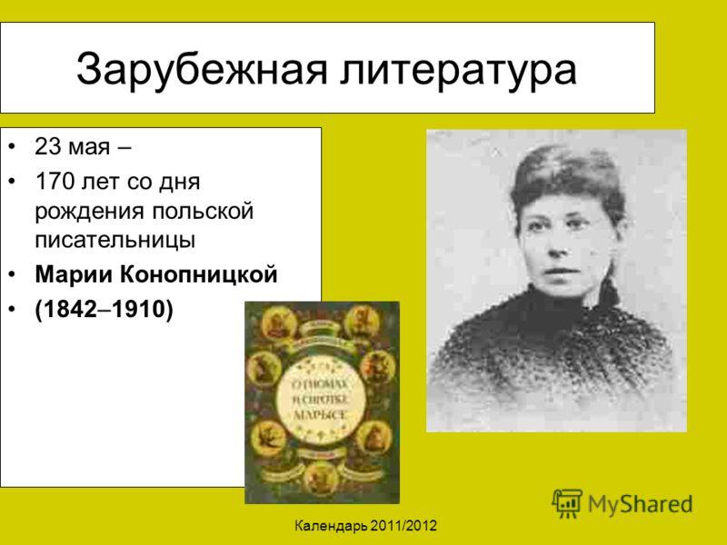 Календарь 2011/2012 Зарубежная литература 23 мая – 170 лет со дня рождения польской писательницы Марии Конопницкой (1842–1910)