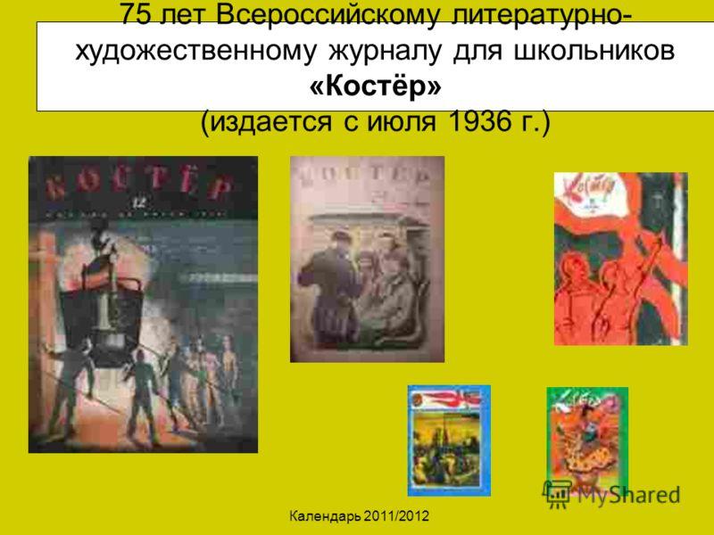 Календарь 2011/2012 75 лет Всероссийскому литературно- художественному журналу для школьников «Костёр» (издается с июля 1936 г.)
