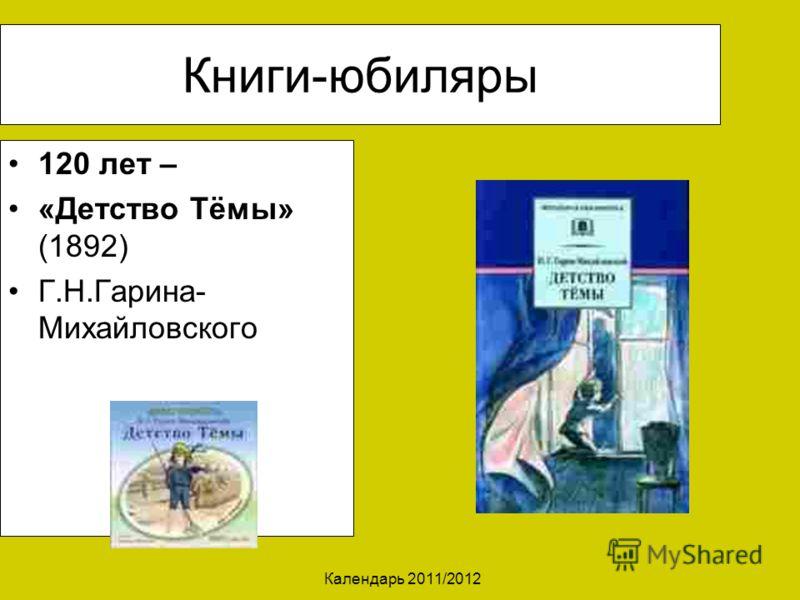 Календарь 2011/2012 Книги-юбиляры 120 лет – «Детство Тёмы» (1892) Г.Н.Гарина- Михайловского