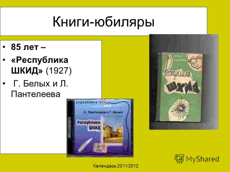 Календарь 2011/2012 Книги-юбиляры 85 лет – «Республика ШКИД» (1927) Г. Белых и Л. Пантелеева