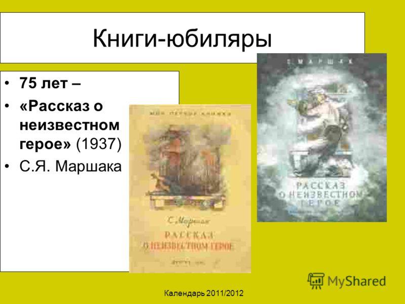 Календарь 2011/2012 Книги-юбиляры 75 лет – «Рассказ о неизвестном герое» (1937) С.Я. Маршака