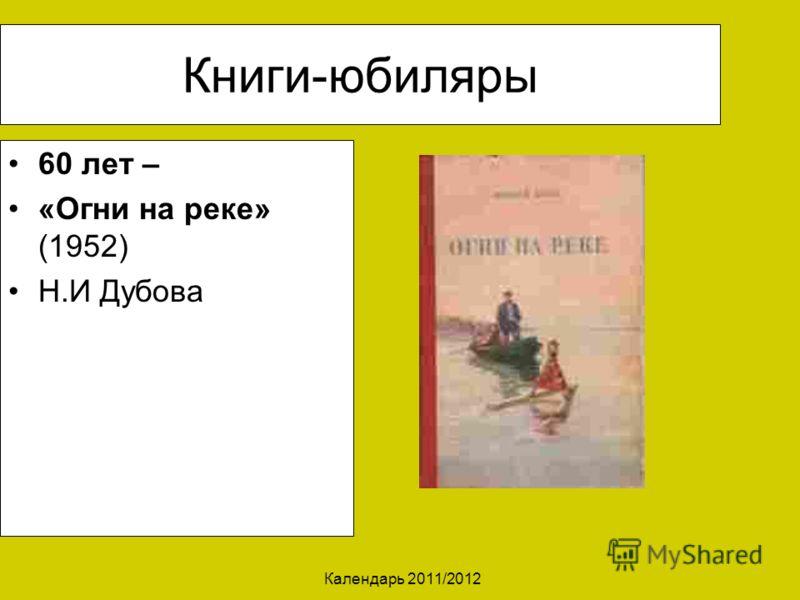 Календарь 2011/2012 Книги-юбиляры 60 лет – «Огни на реке» (1952) Н.И Дубова