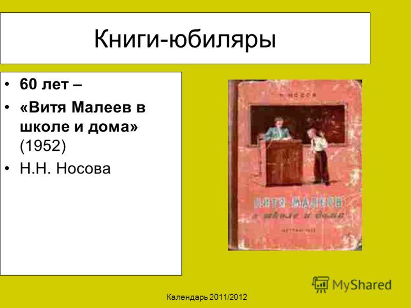 Календарь 2011/2012 Книги-юбиляры 60 лет – «Витя Малеев в школе и дома» (1952) Н.Н. Носова