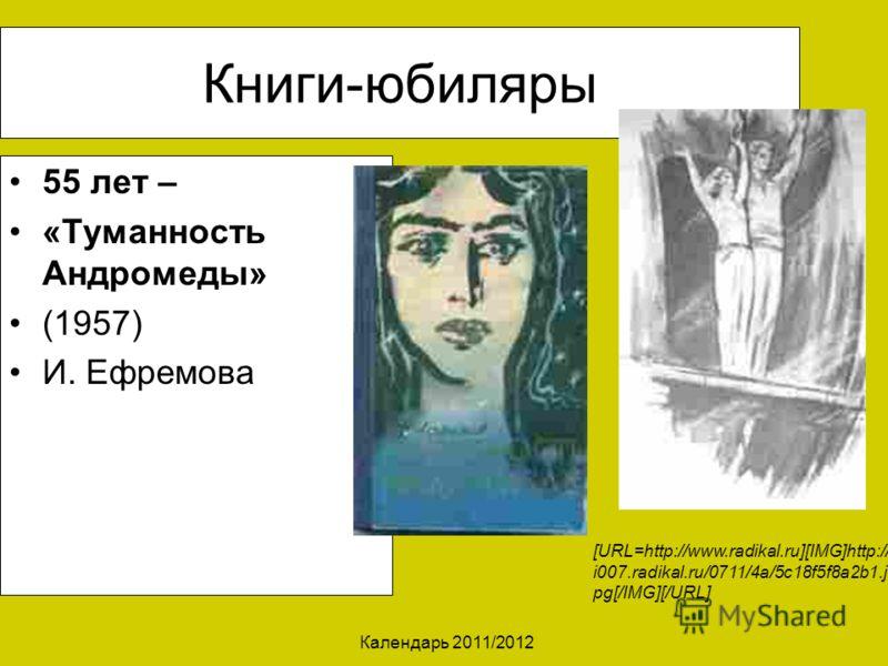 Календарь 2011/2012 Книги-юбиляры 55 лет – «Туманность Андромеды» (1957) И. Ефремова [URL=http://www.radikal.ru][IMG]http:// i007.radikal.ru/0711/4a/5c18f5f8a2b1.j pg[/IMG][/URL]