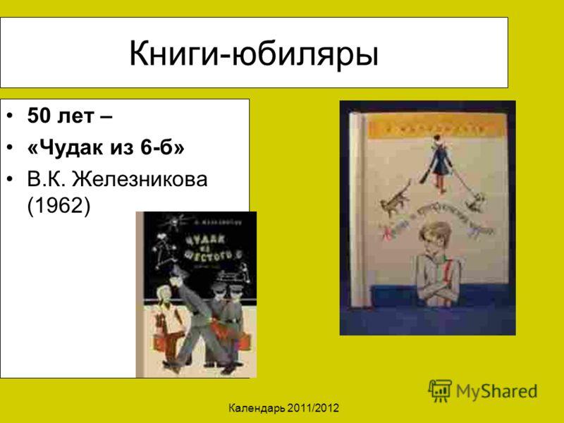 Календарь 2011/2012 Книги-юбиляры 50 лет – «Чудак из 6-б» В.К. Железникова (1962)