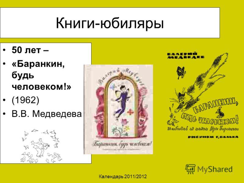 Календарь 2011/2012 Книги-юбиляры 50 лет – «Баранкин, будь человеком!» (1962) В.В. Медведева