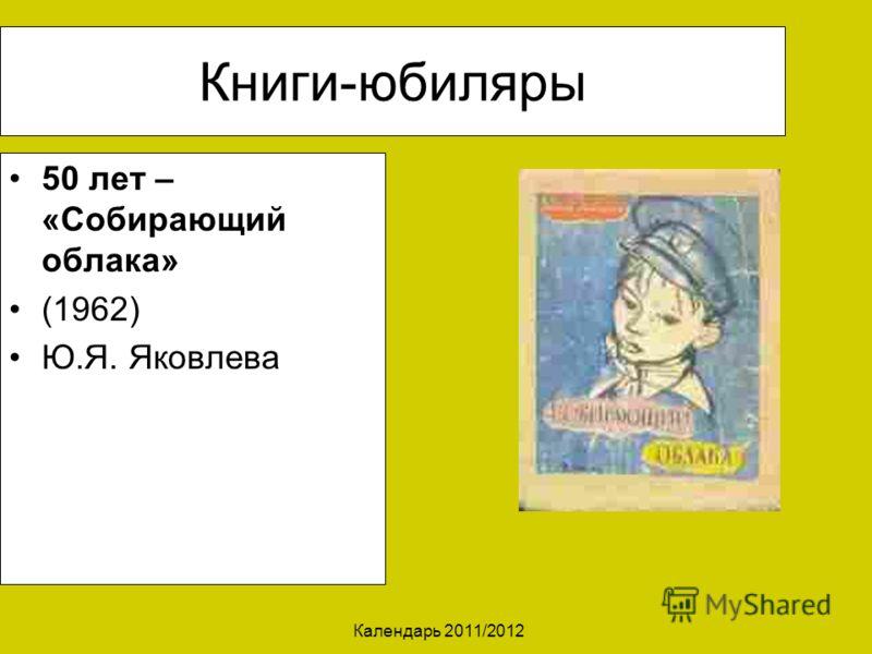 Календарь 2011/2012 Книги-юбиляры 50 лет – «Собирающий облака» (1962) Ю.Я. Яковлева