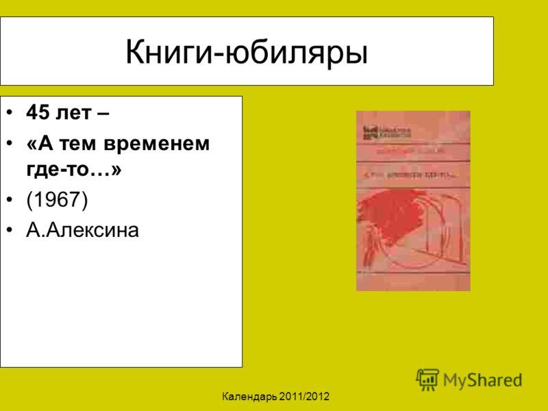Календарь 2011/2012 Книги-юбиляры 45 лет – «А тем временем где-то…» (1967) А.Алексина