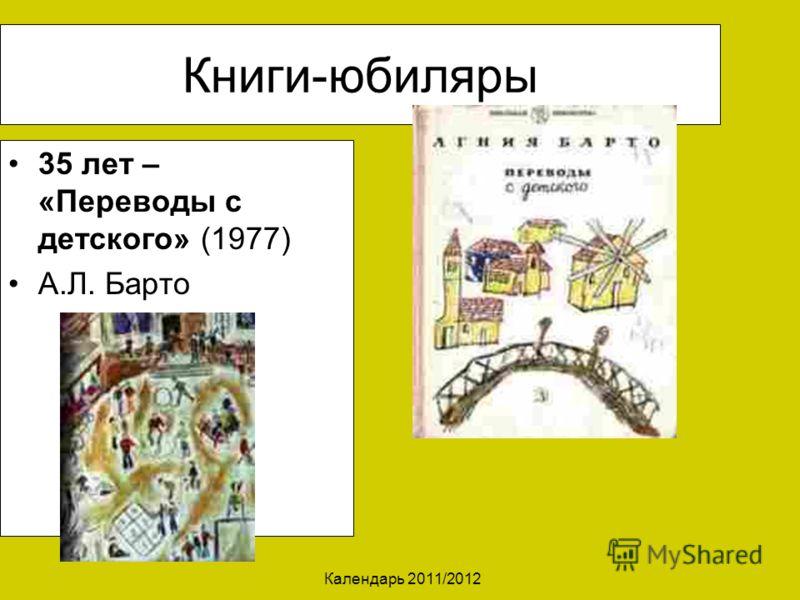 Календарь 2011/2012 Книги-юбиляры 35 лет – «Переводы с детского» (1977) А.Л. Барто