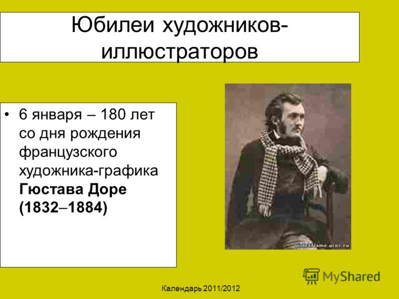 Календарь 2011/2012 Юбилеи художников- иллюстраторов 6 января – 180 лет со дня рождения французского художника-графика Гюстава Доре (1832–1884)