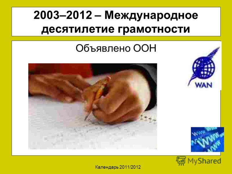 Календарь 2011/2012 2003–2012 – Международное десятилетие грамотности Объявлено ООН