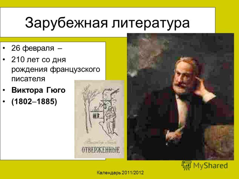 Календарь 2011/2012 Зарубежная литература 26 февраля – 210 лет со дня рождения французского писателя Виктора Гюго (1802–1885)