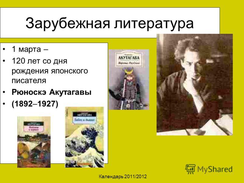 Календарь 2011/2012 Зарубежная литература 1 марта – 120 лет со дня рождения японского писателя Рюноскэ Акутагавы (1892–1927)