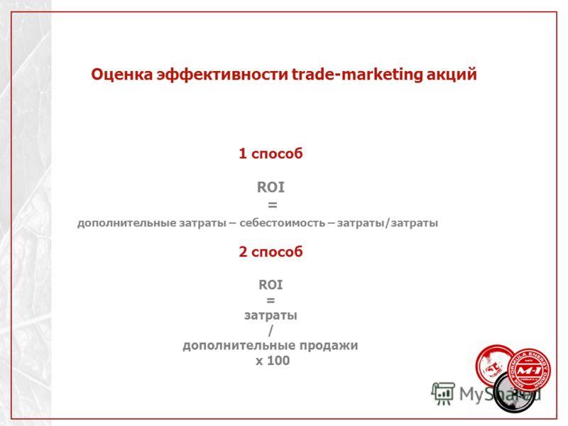 Оценка эффективности trade-marketing акций 1 способ ROI = дополнительные затраты – себестоимость – затраты/затраты 2 способ ROI = затраты / дополнительные продажи х 100