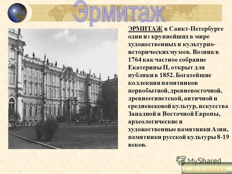 ЭРМИТАЖ в Санкт-Петербурге один из крупнейших в мире художественных и культурно- исторических музеев. Возник в 1764 как частное собрание Екатерины II, открыт для публики в 1852. Богатейшие коллекции памятников первобытной, древневосточной, древнеегип