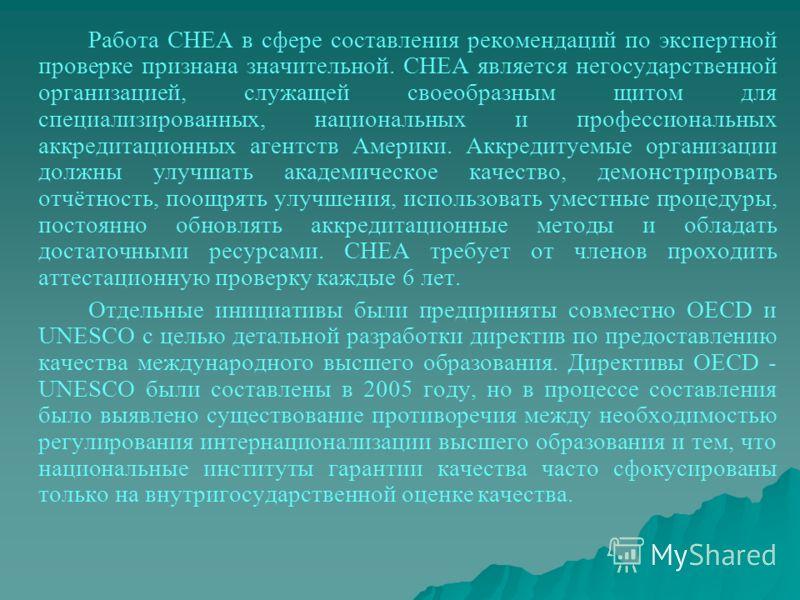 Работа CHEA в сфере составления рекомендаций по экспертной проверке признана значительной. CHEA является негосударственной организацией, служащей своеобразным щитом для специализированных, национальных и профессиональных аккредитационных агентств Аме