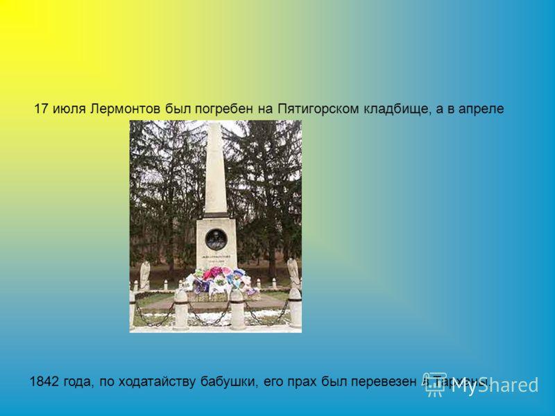 17 июля Лермонтов был погребен на Пятигорском кладбище, а в апреле 1842 года, по ходатайству бабушки, его прах был перевезен в Тарханы.