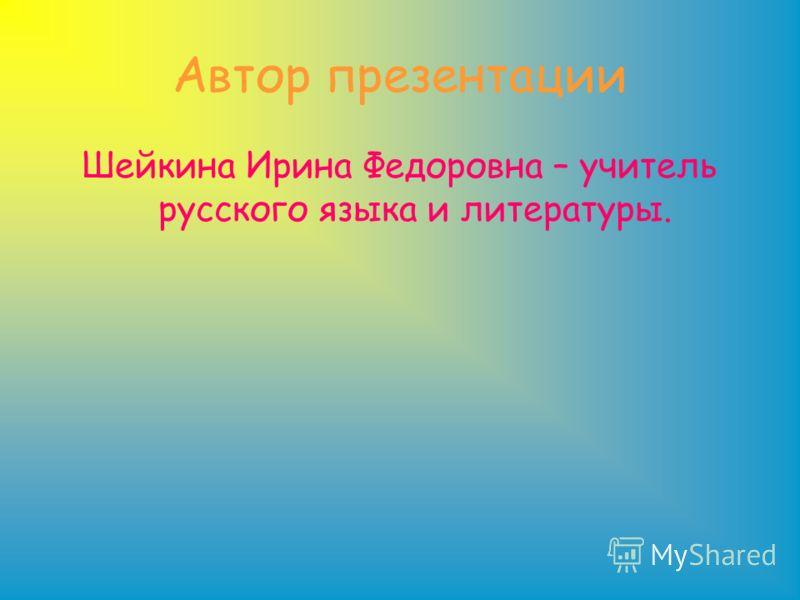 Автор презентации Шейкина Ирина Федоровна – учитель русского языка и литературы.
