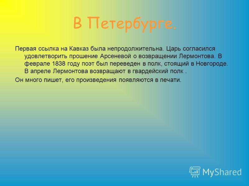В Петербурге. Первая ссылка на Кавказ была непродолжительна. Царь согласился удовлетворить прошение Арсеневой о возвращении Лермонтова. В феврале 1838 году поэт был переведен в полк, стоящий в Новгороде. В апреле Лермонтова возвращают в гвардейский п