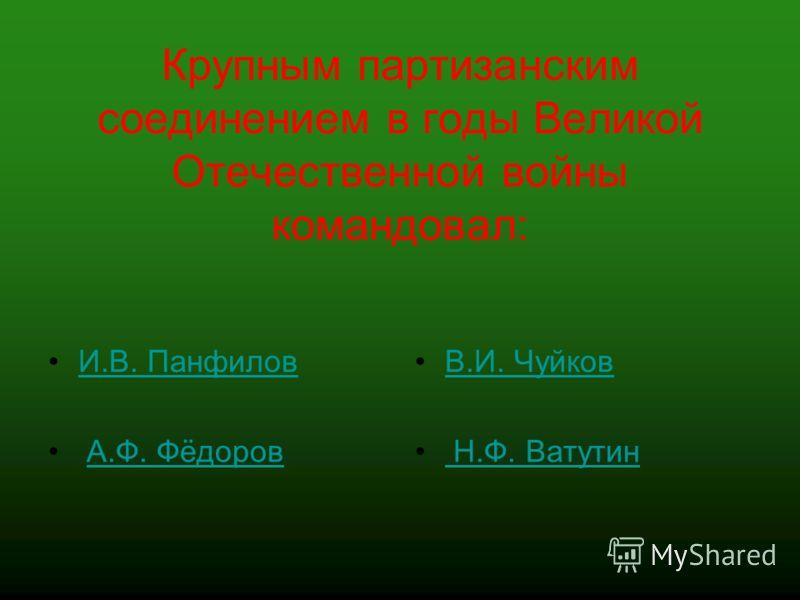 Крупным партизанским соединением в годы Великой Отечественной войны командовал: И.В. Панфилов А.Ф. Фёдоров В.И. Чуйков Н.Ф. Ватутин
