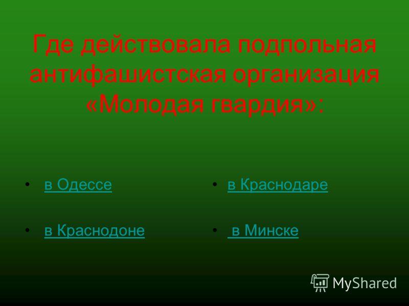 Где действовала подпольная антифашистская организация «Молодая гвардия»: в Одессе в Краснодоне в Краснодаре в Минске