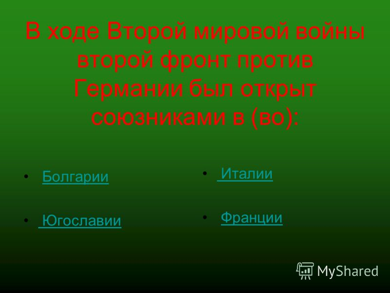 В ходе Второй мировой войны второй фронт против Германии был открыт союзниками в (во): Болгарии Югославии Италии Франции