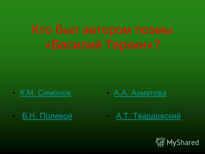 Кто был автором поэмы «Василий Теркин»? К.М. Симонов Б.Н. Полевой А.А. Ахматова А.Т. Твардовский