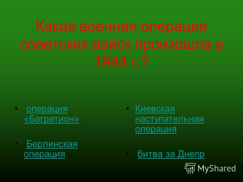 Какая военная операция советских войск произошла в 1944 г.? операция «Багратион»операция «Багратион» Берлинская операцияБерлинская операция Киевская наступательная операцияКиевская наступательная операция битва за Днепр