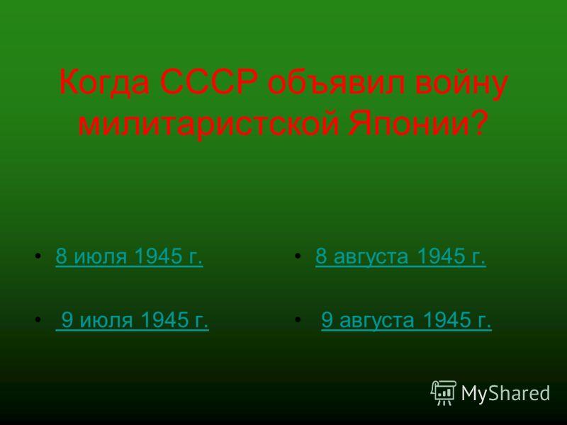 Когда СССР объявил войну милитаристской Японии? 8 июля 1945 г. 9 июля 1945 г. 8 августа 1945 г. 9 августа 1945 г.