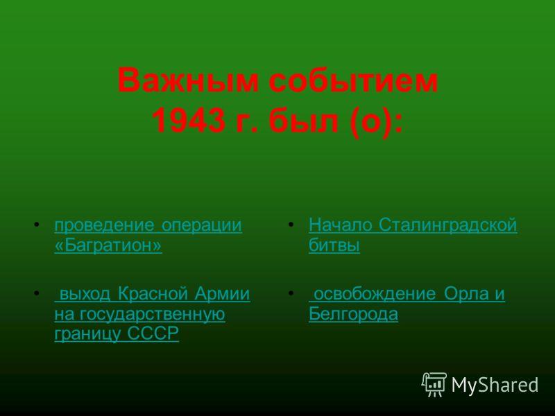 Важным событием 1943 г. был (о): проведение операции «Багратион»проведение операции «Багратион» выход Красной Армии на государственную границу СССР выход Красной Армии на государственную границу СССР Начало Сталинградской битвыНачало Сталинградской б