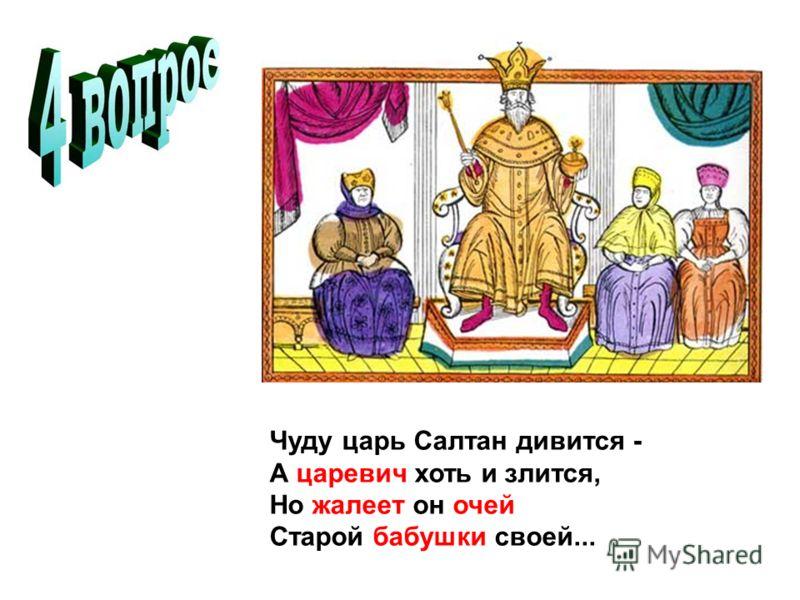 Чуду царь Салтан дивится - А царевич хоть и злится, Но жалеет он очей Старой бабушки своей...