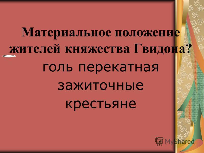 9. 9. Материальное положение жителей княжества Гвидона? голь перекатная зажиточные крестьяне