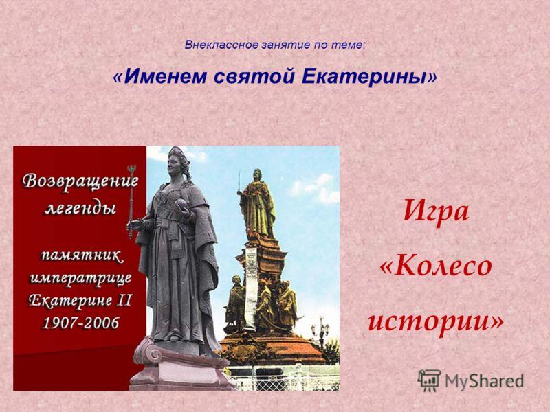 Внеклассное занятие по теме: «Именем святой Екатерины» Игра «Колесо истории»
