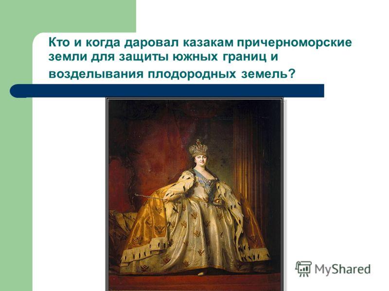 Кто и когда даровал казакам причерноморские земли для защиты южных границ и возделывания плодородных земель?