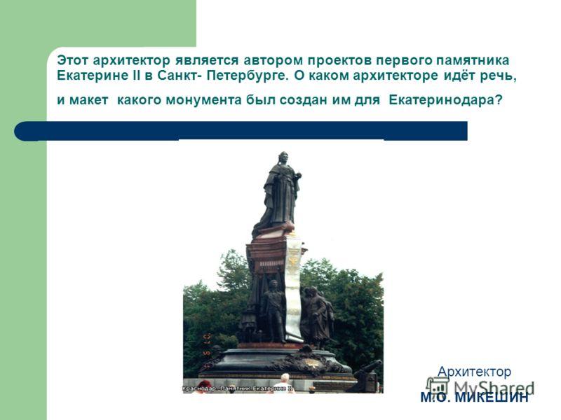 Этот архитектор является автором проектов первого памятника Екатерине II в Санкт- Петербурге. О каком архитекторе идёт речь, и макет какого монумента был создан им для Екатеринодара? Архитектор М.О. МИКЕШИН