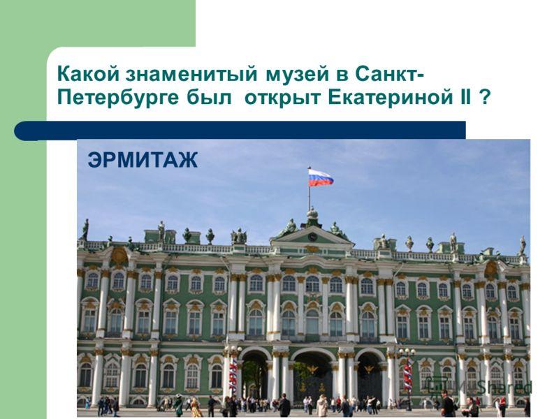 Какой знаменитый музей в Санкт- Петербурге был открыт Екатериной II ? ЭРМИТАЖ