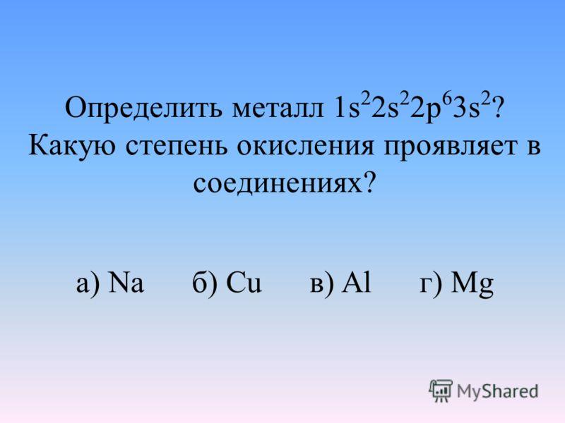 Определить металл 1s 2 2s 2 2p 6 3s 2 ? Какую степень окисления проявляет в соединениях? а) Na б) Cu в) Al г) Mg