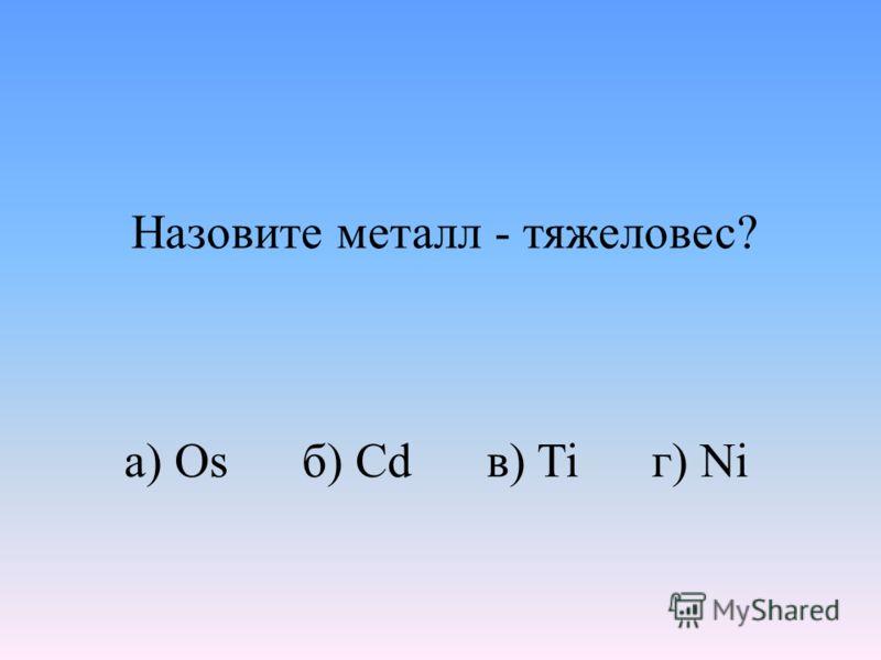 а) Os б) Cd в) Ti г) Ni Назовите металл - тяжеловес?